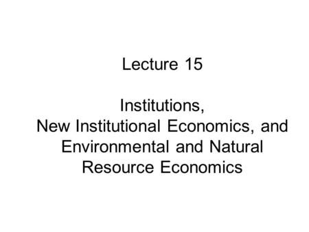 Lecture 15 Institutions, New Institutional Economics, and Environmental and Natural Resource Economics.