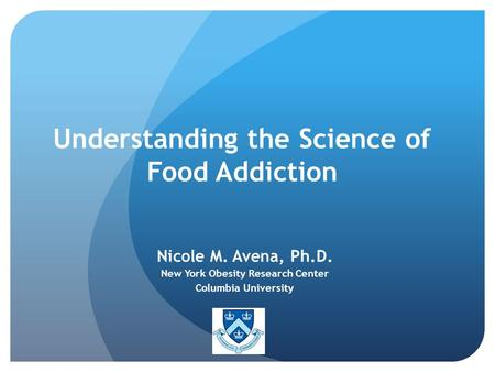 Understanding the Science of Food Addiction Nicole M. Avena, Ph.D. New York Obesity Research Center Columbia University.