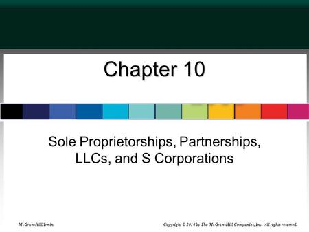 Chapter 10 Sole Proprietorships, Partnerships, LLCs, and S Corporations McGraw-Hill/Irwin Copyright © 2014 by The McGraw-Hill Companies, Inc. All rights.
