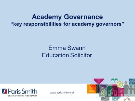 "Www.parissmith.co.uk Academy Governance ""key responsibilities for academy governors"" Emma Swann Education Solicitor."