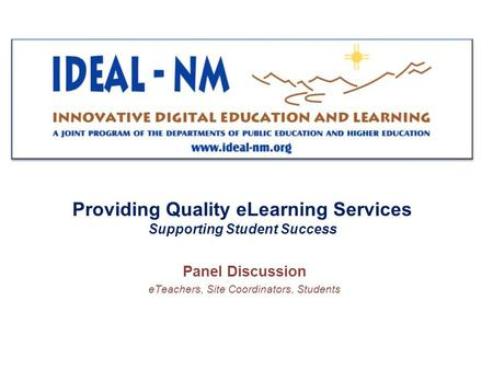 Providing Quality eLearning Services Supporting Student Success Panel Discussion eTeachers, Site Coordinators, Students.