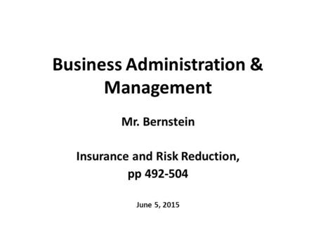 Business Administration & Management Mr. Bernstein Insurance and Risk Reduction, pp 492-504 June 5, 2015.