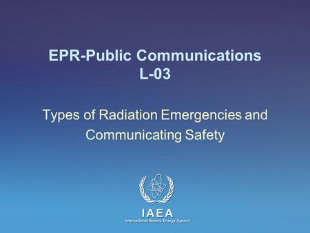 EPR-Public Communications L-03 Types of Radiation Emergencies and Communicating Safety.