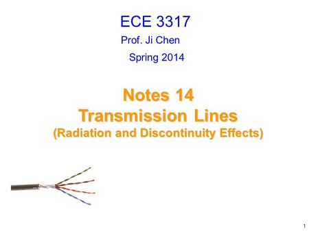 Prof. Ji Chen Notes 14 Transmission Lines (Radiation and Discontinuity Effects) ECE 3317 1 Spring 2014.