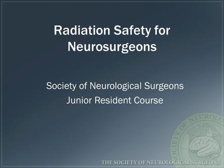 Radiation Safety for Neurosurgeons Society of Neurological Surgeons Junior Resident Course.