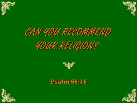 CAN YOU RECOMMEND YOUR RELIGION? CAN YOU RECOMMEND YOUR RELIGION? Psalm 66:16.