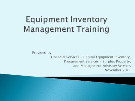 Provided by Financial Services – Capital Equipment Inventory, Procurement Services – Surplus Property, and Management Advisory Services November 2011 1.