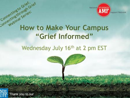"Connecting to Grief, Connecting through Grief Webinar Series: How to Make Your Campus ""Grief Informed"" Wednesday July 16 th at 2 pm EST Thank you to our."