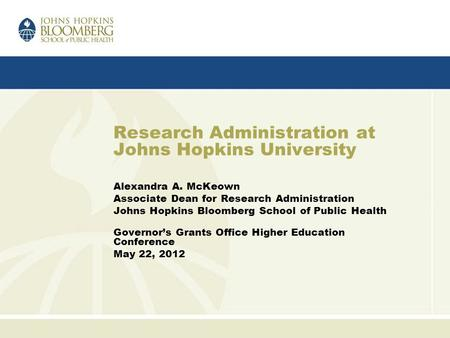 Research Administration at Johns Hopkins University Alexandra A. McKeown Associate Dean for Research Administration Johns Hopkins Bloomberg School of Public.