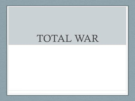 TOTAL WAR. WHAT IS TOTAL WAR? TOTAL WAR IS THE ACT OF USING ALL OF SOCIETY'S RESOURCES TO WIN WAR CONVERT INDUSTRY OVER TO MILITARY PRODUCTION RATIONING.