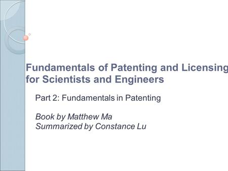 Fundamentals of Patenting and Licensing for Scientists and Engineers Part 2: Fundamentals in Patenting Book by Matthew Ma Summarized by Constance Lu.