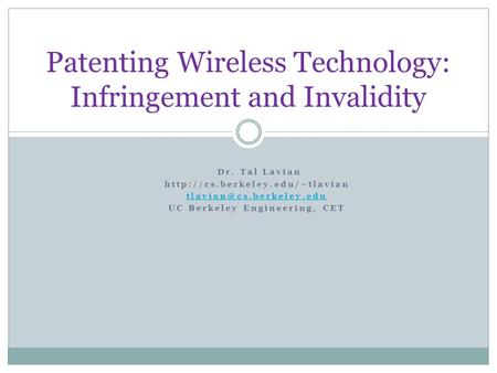 Patenting Wireless Technology: Infringement and Invalidity Dr. Tal Lavian  UC Berkeley Engineering,