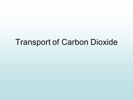 Transport of Carbon Dioxide. Learning Intentions Describe the role of haemoglobin in carrying carbon dioxide. Describe and explain the significance of.