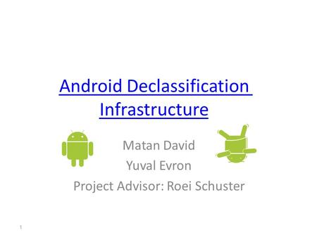 Android Declassification Infrastructure Matan David Yuval Evron Project Advisor: Roei Schuster 1.