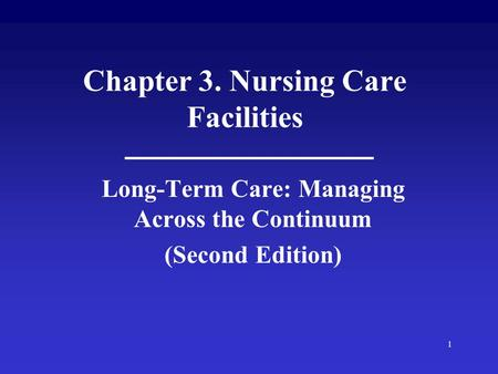 1 Chapter 3. Nursing Care Facilities Long-Term Care: Managing Across the Continuum (Second Edition)