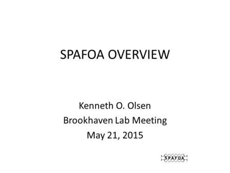 SPAFOA OVERVIEW Kenneth O. Olsen Brookhaven Lab Meeting May 21, 2015.