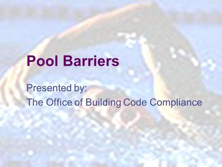 1 Pool Barriers Presented by: The Office of Building Code Compliance.