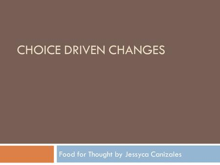 CHOICE DRIVEN CHANGES Food for Thought by Jessyca Canizales.
