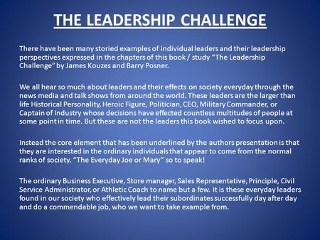 THE LEADERSHIP CHALLENGE There have been many storied examples of individual leaders and their leadership perspectives expressed in the chapters of this.