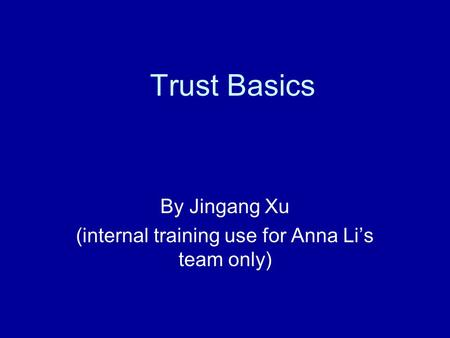 Trust Basics By Jingang Xu (internal training use for Anna Li's team only)