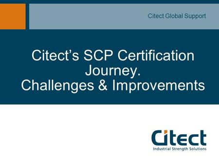 Citect's SCP Certification Journey. Challenges & Improvements Citect Global Support.