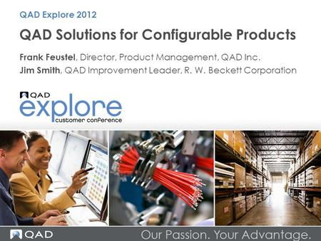 QAD Solutions for Configurable Products Frank Feustel, Director, Product Management, QAD Inc. Jim Smith, QAD Improvement Leader, R. W. Beckett Corporation.