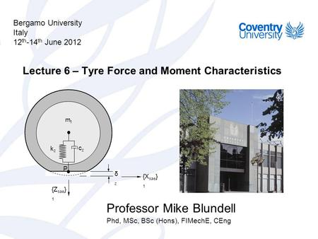 Bergamo University Italy 12 th -14 th June 2012 Professor Mike Blundell Phd, MSc, BSc (Hons), FIMechE, CEng Lecture 6 – Tyre Force and Moment Characteristics.