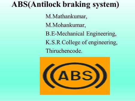 ABS(Antilock braking system) M.Mathankumar, M.Mohankumar, B.E-Mechanical Engineering, K.S.R College of engineering, Thiruchencode.