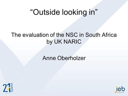 """Outside looking in"" The evaluation of the NSC in South Africa by UK NARIC Anne Oberholzer."