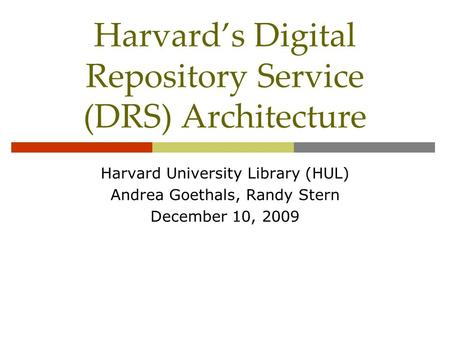 Harvard's Digital Repository Service (DRS) Architecture Harvard University Library (HUL) Andrea Goethals, Randy Stern December 10, 2009.