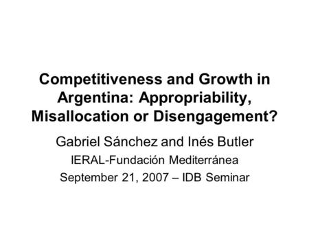 Competitiveness and Growth in Argentina: Appropriability, Misallocation or Disengagement? Gabriel Sánchez and Inés Butler IERAL-Fundación Mediterránea.