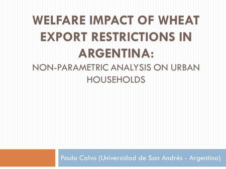 WELFARE IMPACT OF WHEAT EXPORT RESTRICTIONS IN ARGENTINA: NON-PARAMETRIC ANALYSIS ON URBAN HOUSEHOLDS Paula Calvo (Universidad de San Andrés - Argentina)