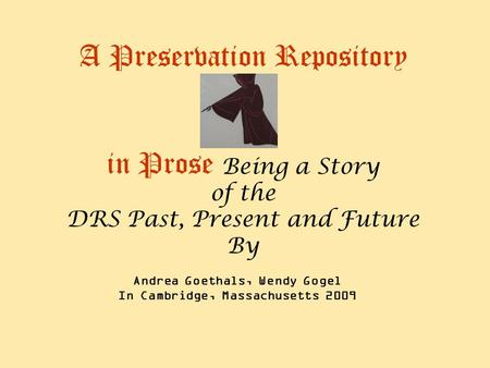 A Preservation Repository in Prose Being a Story of the DRS Past, Present and Future By Andrea Goethals, Wendy Gogel In Cambridge, Massachusetts 2009.
