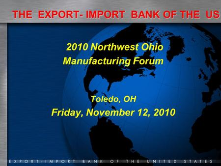 THE EXPORT- IMPORT BANK OF THE US 2010 Northwest Ohio Manufacturing Forum Toledo, OH Friday, November 12, 2010.