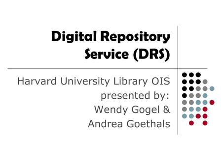 Digital Repository Service (DRS) Harvard University Library OIS presented by: Wendy Gogel & Andrea Goethals.