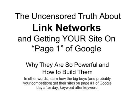 "The Uncensored Truth About Link Networks and Getting YOUR Site On ""Page 1"" of Google Why They Are So Powerful and How to Build Them In other words, learn."