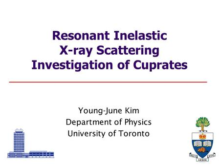 Young-June Kim Department of Physics University of Toronto Resonant Inelastic X-ray Scattering Investigation of Cuprates.