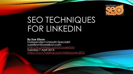 SEO TECHNIQUES FOR LINKEDIN By Sue Ellson Independent LinkedIn Specialist  Tuesday 7 April 2015.