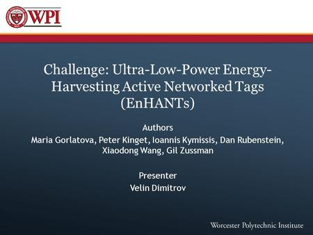 Challenge: Ultra-Low-Power Energy- Harvesting Active Networked Tags (EnHANTs) Authors Maria Gorlatova, Peter Kinget, Ioannis Kymissis, Dan Rubenstein,