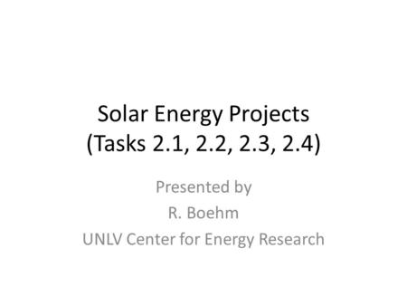 Solar Energy Projects (Tasks 2.1, 2.2, 2.3, 2.4) Presented by R. Boehm UNLV Center for Energy Research.