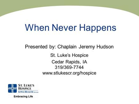 When Never Happens Presented by: Chaplain Jeremy Hudson St. Luke's Hospice Cedar Rapids, IA 319/369-7744 www.stlukescr.org/hospice.