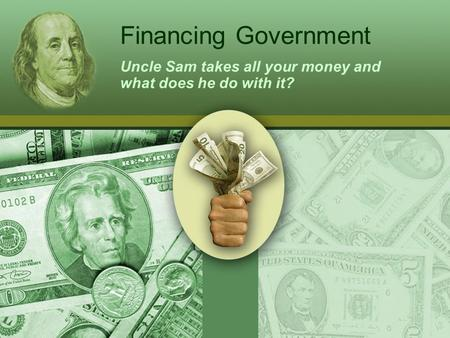 Financing Government Uncle Sam takes all your money and what does he do with it?