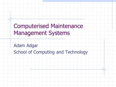 Computerised Maintenance Management Systems Adam Adgar School of Computing and Technology.