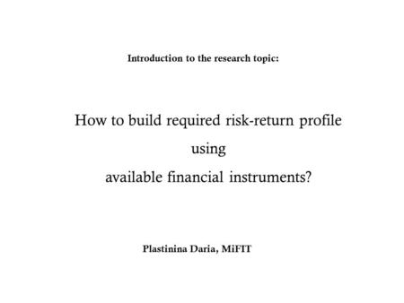 How to build required risk-return profile using available financial instruments? Introduction to the research topic: Plastinina Daria, MiFIT.