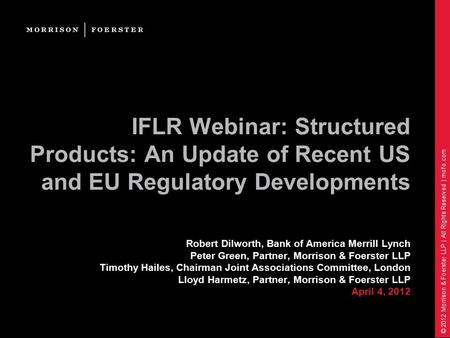 © 2012 Morrison & Foerster LLP | All Rights Reserved | mofo.com IFLR Webinar: Structured Products: An Update of Recent US and EU Regulatory Developments.