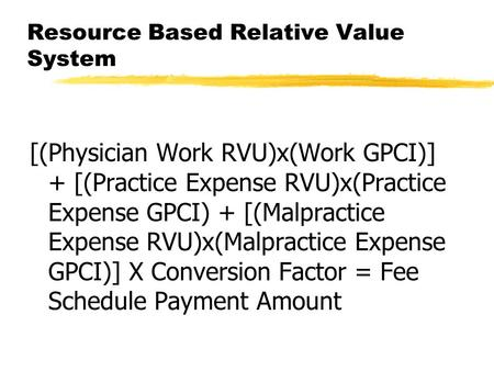 Resource Based Relative Value System [(Physician Work RVU)x(Work GPCI)] + [(Practice Expense RVU)x(Practice Expense GPCI) + [(Malpractice Expense RVU)x(Malpractice.