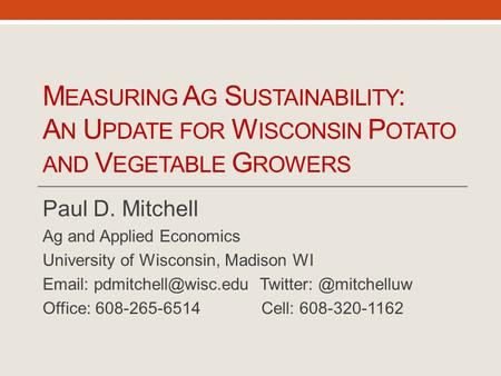 M EASURING A G S USTAINABILITY : A N U PDATE FOR W ISCONSIN P OTATO AND V EGETABLE G ROWERS Paul D. Mitchell Ag and Applied Economics University of Wisconsin,