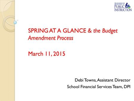 SPRING AT A GLANCE & the Budget Amendment Process March 11, 2015 Debi Towns, Assistant Director School Financial Services Team, DPI.