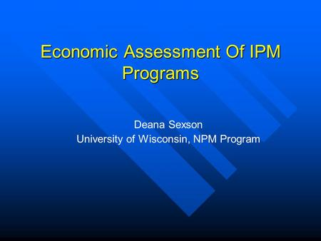 Economic Assessment Of IPM Programs Deana Sexson University of Wisconsin, NPM Program.