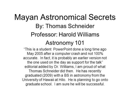 "Mayan Astronomical Secrets By: Thomas Schneider Professor: Harold Williams Astronomy 101 ""This is a student PowerPoint done a long time ago May 2005 after."